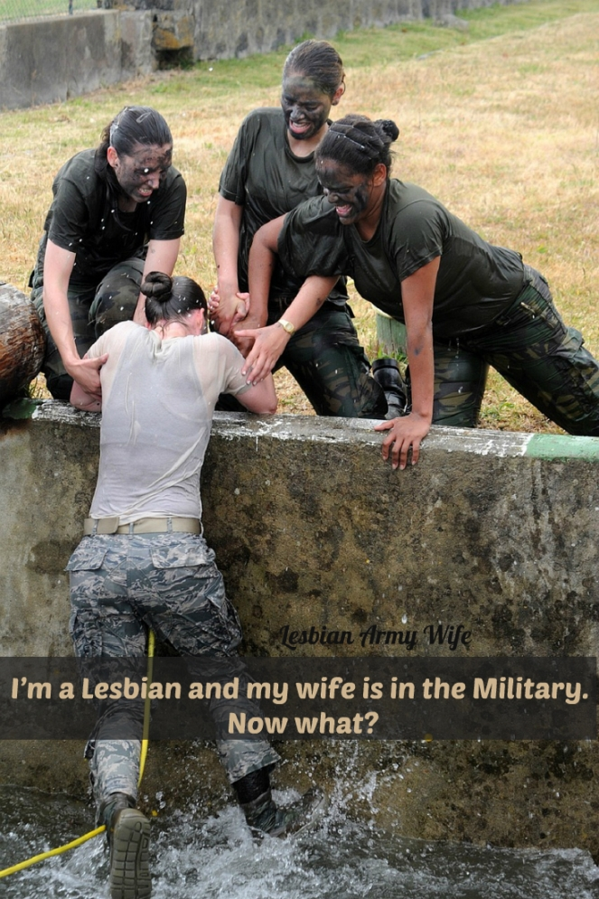 I'm a Lesbian and my wife is in the Military. Now what